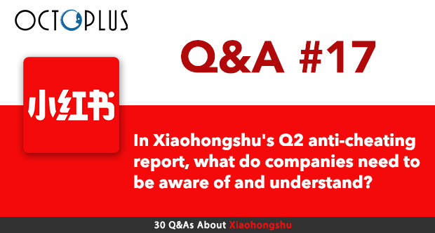 Xiaohongshu Q&A#17 - In Xiaohongshu's Q2 anti-cheating report, what do companies need to be aware of and understand? - by OctoPlus Media
